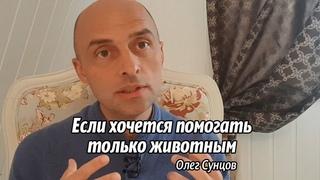 Олег Сунцов. Если хочется помогать только животным?