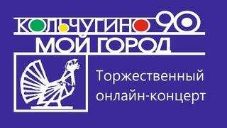 Торжественный онлайн-концерт  к 90-летию г.  Кольчугино «Кольчугино – мой город»
