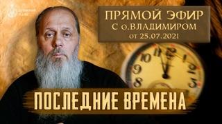 Последние времена. Прямой эфир с о. Владимиром от 25 июля!