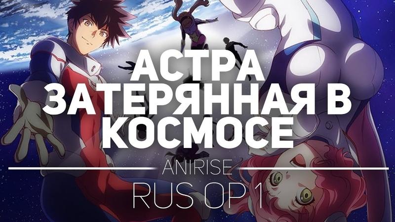 OP 1 RUS Астра затерянная в космосе опенинг на русском Kanata no Astra opening Cover AniRise
