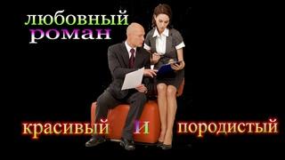 ЛЮБОВНЫЙ РОМАН / КРАСИВЫЙ и ПОРОДИСТЫЙ / часть 3