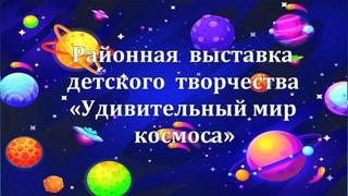 Районная  выставка детского  творчества «Удивительный мир космоса»