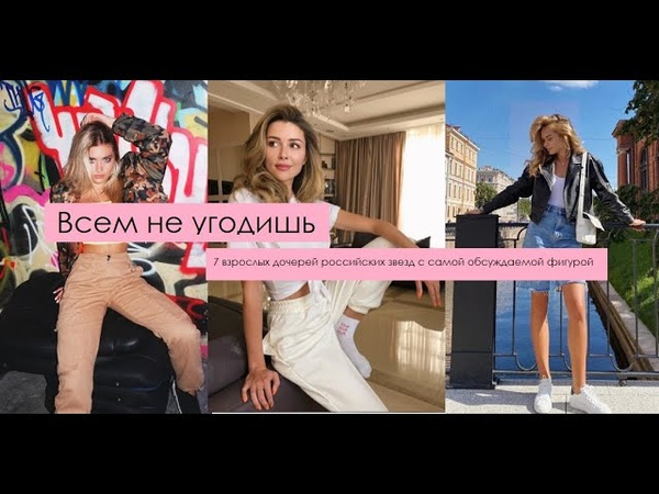 Всем не угодишь 7 взрослых дочерей российских звезд с самой обсуждаемой фигурой