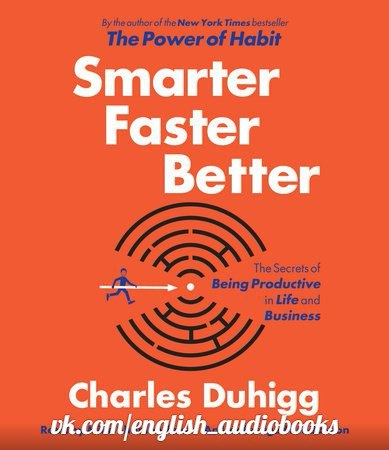 Smarter Faster Better: The Secrets of Being Productive in Life and Business - Charles Duhigg