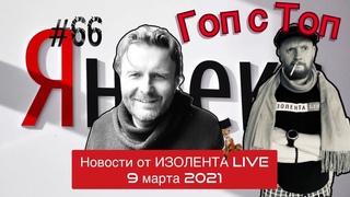 🔴☣️Гоп с Топ Яндекса #66: Главные новости 9 марта 2021 от ИЗОЛЕНТА live