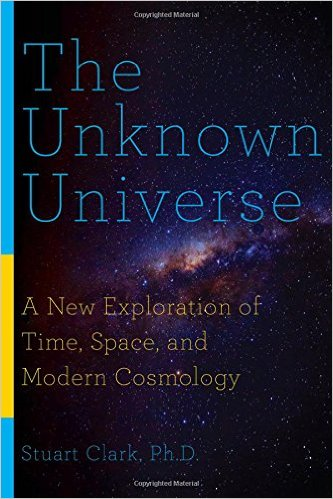 The Unknown Universe: A New Exploration of Time, Space and Cosmology - Stuart Clark