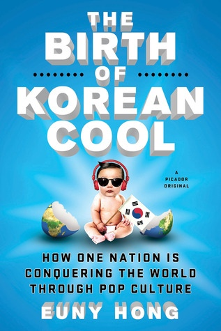 The Birth of Korean Cool How One Nation is Conquering the World through Pop Culture - Euny Hong