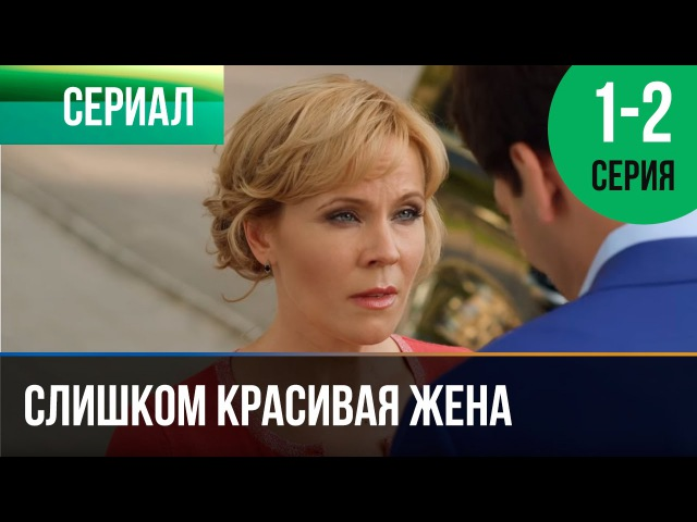 Слишком красивая жена 1 и 2 серия Мелодрама Фильмы и сериалы Русские мелодрамы