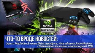 Слухи о PlayStation 5, Nvidia тайно выпускает замедленную GT 1030 и Valve убивает SteamMachines