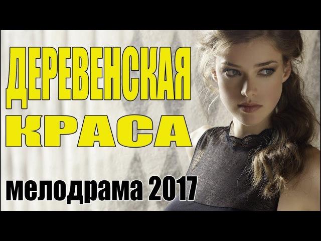 Сельский фильм ДЕРЕВЕНСКАЯ КРАСА Мелодрама Русские сериалы 2017 мелодрамы новинки HD