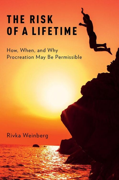 The Risk of a Lifetime How, When, and Why Procreation May Be Permissible by Rivka Weinberg