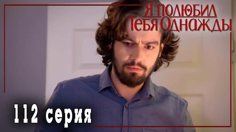 Турецкий сериал Я полюбил тебя однажды Sevdim Seni Bir Kere 112 серия русская озвучка