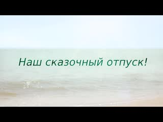 Великолепный отпуск! Пример видеоальбома -сказочный  отпуск№1(море, пляж).