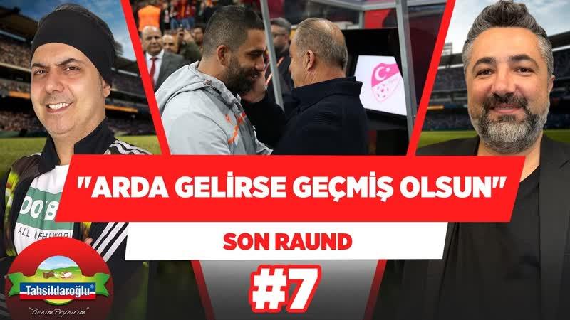 Arda Turan Galatasaraya gelirse, geçmiş olsun! | Ali Ece Serdar Ali Çelikler | Son Raund 7
