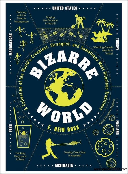 Bizarre World A Collection of the World's Creepiest, Strangest, and Sometimes Most Hilarious Traditions