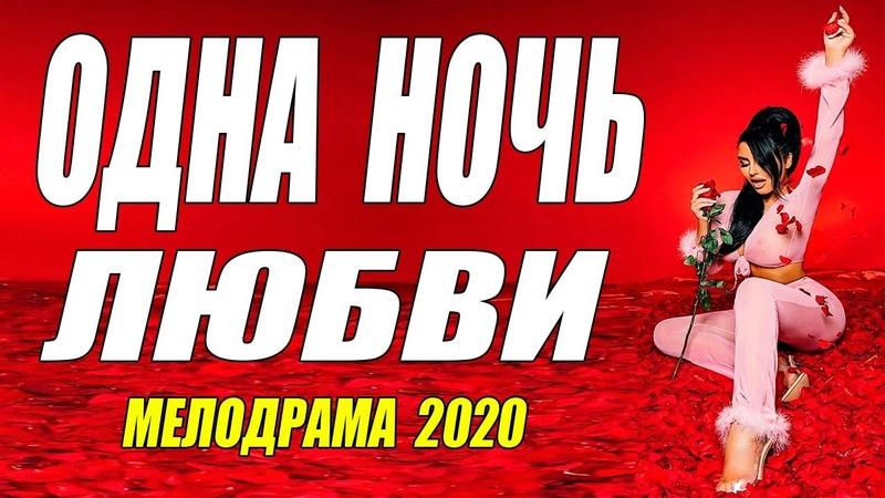 Похвальная мелодрама 2020 ОДНА НОЧЬ ЛЮБВИ Русские мелодрамы 2020 новинки HD 1080P