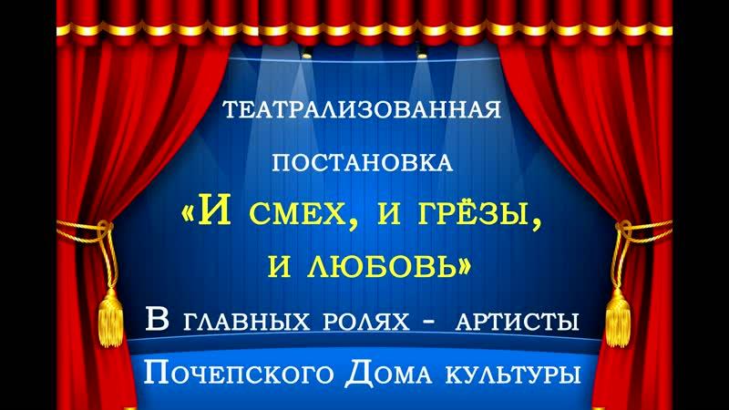 Самоизоляция самое время посмотреть спектакль И смех и грезы и любовь В главных ролях артисты Почепского ДК