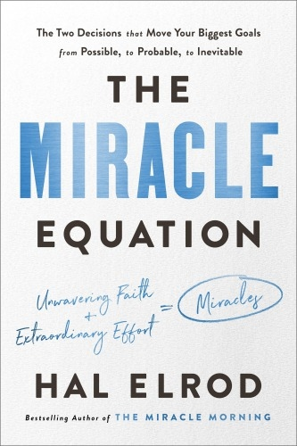 The Miracle Equation The Two Decisions That Move Your Biggest Goals from Possible, to Probable, to Inevitable by Hal Elrod