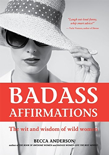 Badass Affirmations The Wit and Wisdom of Wild Women by Becca Anderson