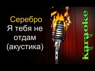Серебро - Я тебя не отдам (акустика) ( караоке )