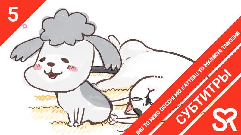[субтитры | 5 серия] Inu to Neko Docchi mo Katteru to Mainichi Tanoshii С котом да собакой каждый день в радость | by AiR gu