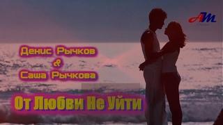 Шикарная ПЕСНЯ! Денис Рычков&Саша Рычкова - От Любви Не Уйти!